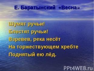 Е. Баратынский «Весна» Шумят ручьи! Блестят ручьи! Взревев, река несёт На торжес