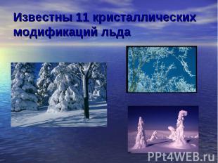 Известны 11 кристаллических модификаций льда