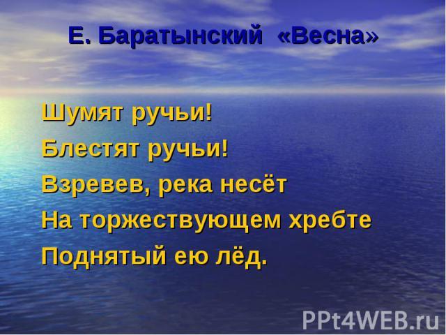 Е. Баратынский «Весна» Шумят ручьи! Блестят ручьи! Взревев, река несёт На торжествующем хребте Поднятый ею лёд.