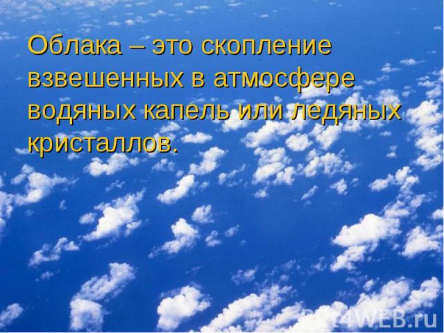 Облака – это скопление взвешенных в атмосфере водяных капель или ледяных кристаллов.