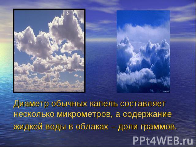 Диаметр обычных капель составляет несколько микрометров, а содержание жидкой воды в облаках – доли граммов.