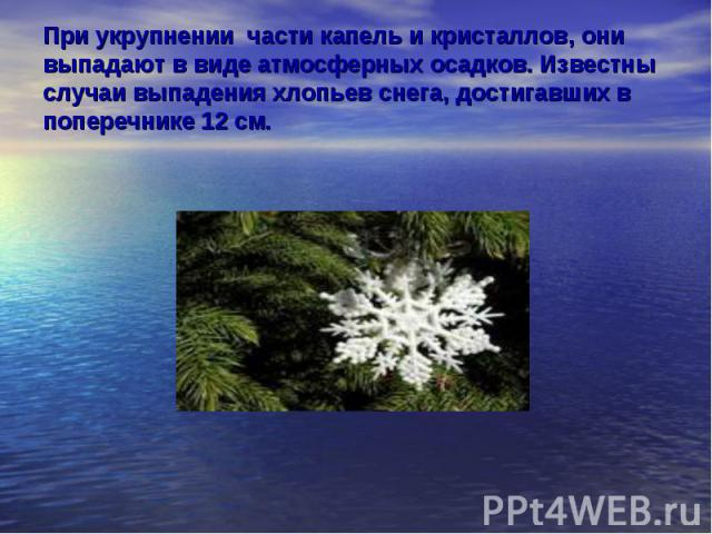 При укрупнении части капель и кристаллов, они выпадают в виде атмосферных осадков. Известны случаи выпадения хлопьев снега, достигавших в поперечнике 12 см.