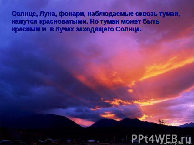 Солнце, Луна, фонари, наблюдаемые сквозь туман, кажутся красноватыми. Но туман может быть красным и в лучах заходящего Солнца.