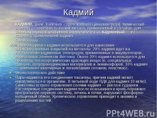 КадмийКАДМИЙ, [нем. Kadmium < греч. kadmeia цинковая руда]. Химический элемент —