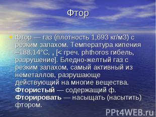 Фторфтор — газ (плотность 1,693 кг/м3) с резким запахом. Температура кипения –18