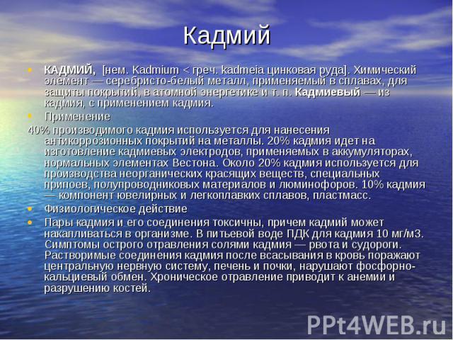КадмийКАДМИЙ, [нем. Kadmium < греч. kadmeia цинковая руда]. Химический элемент — серебристо-белый металл, применяемый в сплавах, для защиты покрытий, в атомной энергетике и т. п. Кадмиевый — из кадмия, с применением кадмия.Применение40% производимог…