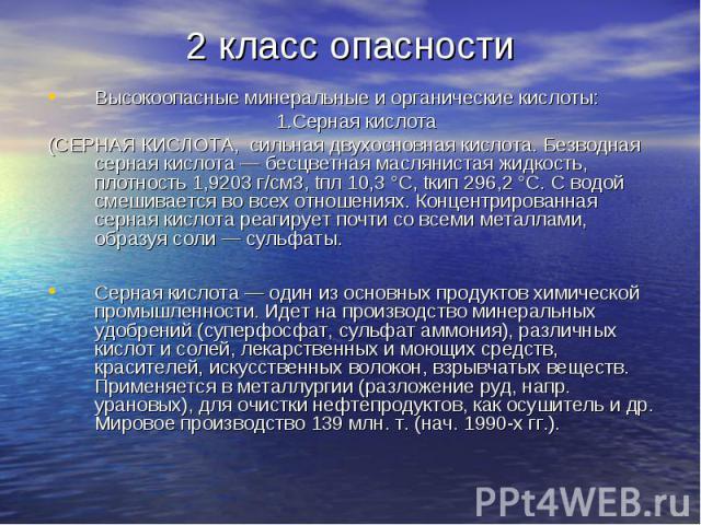 2 класс опасностиВысокоопасные минеральные и органические кислоты:1.Серная кислота(СЕРНАЯ КИСЛОТА, сильная двухосновная кислота. Безводная серная кислота — бесцветная маслянистая жидкость, плотность 1,9203 г/см3, tпл 10,3 °С, tкип 296,2 °С. С водой …