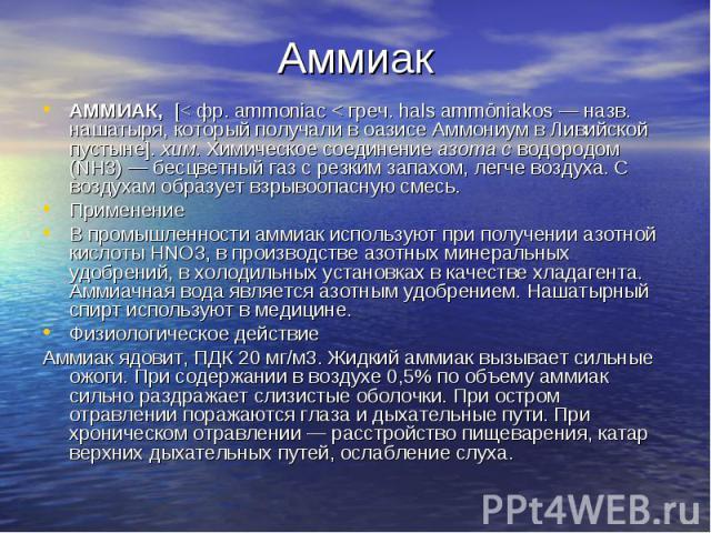 АммиакАММИАК, [< фр. ammoniac < греч. hals ammōniakos — назв. нашатыря, который получали в оазисе Аммониум в Ливийской пустыне]. хим. Химическое соединение азота с водородом (NH3) — бесцветный газ с резким запахом, легче воздуха. С воздухам образует…