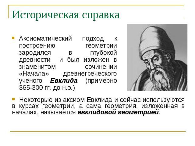 Историческая справкаАксиоматический подход к построению геометрии зародился в глубокой древности и был изложен в знаменитом сочинении «Начала» древнегреческого ученого Евклида (примерно 365-300 гг. до н.э.) Некоторые из аксиом Евклида и сейчас испол…