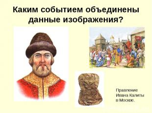 Каким событием объединены данные изображения?Правление Ивана Калиты в Москве.