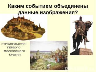 Каким событием объединены данные изображения?СТРОИТЕЛЬСТВО ПЕРВОГО МОСКОВСКОГО К
