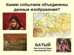 Каким событием объединены данные изображения?БАТЫЙХан Золотой Орды, завоевавший