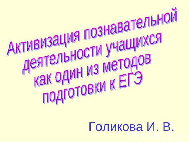 Активизация познавательнойдеятельности учащихся как один из методовподготовки к ЕГЭГоликова И. В.