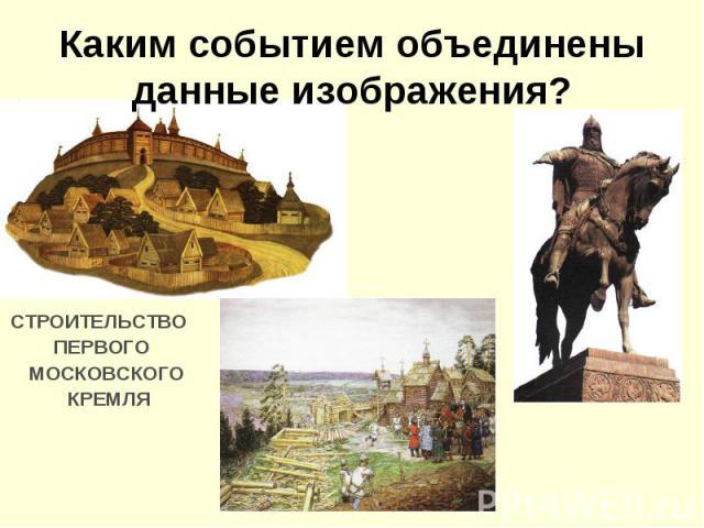 Каким событием объединены данные изображения?СТРОИТЕЛЬСТВО ПЕРВОГО МОСКОВСКОГО КРЕМЛЯ