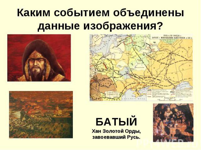 Каким событием объединены данные изображения?БАТЫЙХан Золотой Орды, завоевавший Русь.