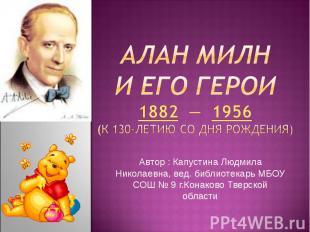 Алан Милн и его герои1882 — 1956(К 130-летию со дня рождения)Автор : Капустина Л