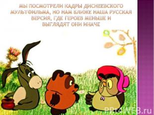 Мы посмотрели кадры Диснеевского мультфильма, но нам ближе наша русская версия,