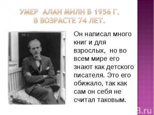 Умер Алан Милн в 1956 г. в возрасте 74 лет.Он написал много книг и для взрослых,
