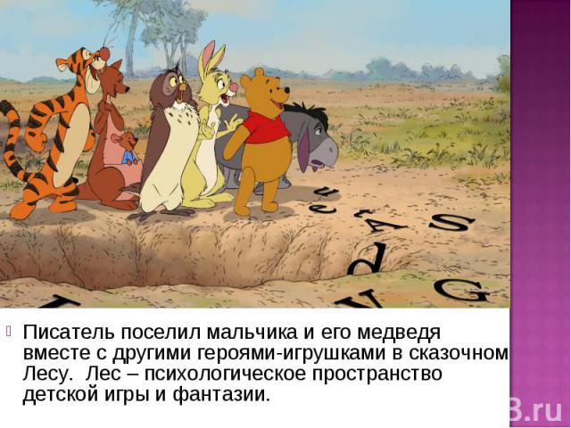 Писатель поселил мальчика и его медведя вместе с другими героями-игрушками в сказочном Лесу. Лес – психологическое пространство детской игры и фантазии.