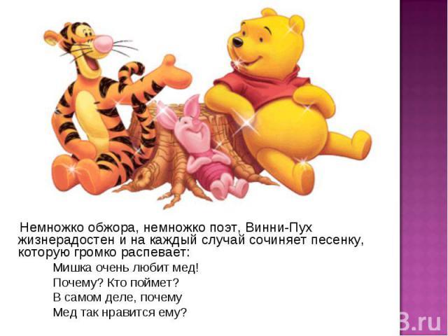 Немножко обжора, немножко поэт, Винни-Пух жизнерадостен и на каждый случай сочиняет песенку, которую громко распевает: Мишка очень любит мед! Почему? Кто поймет? В самом деле, почему Мед так нравится ему?