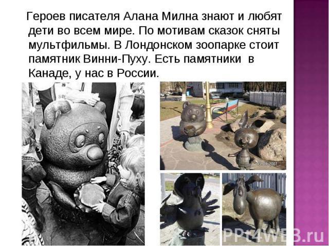 Героев писателя Алана Милна знают и любят дети во всем мире. По мотивам сказок сняты мультфильмы. В Лондонском зоопарке стоит памятник Винни-Пуху. Есть памятники в Канаде, у нас в России.