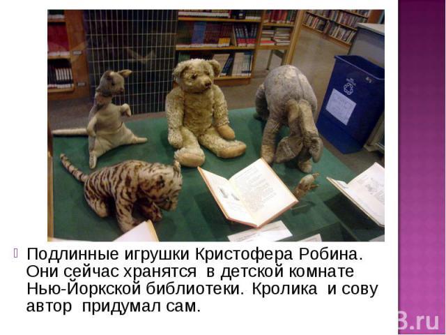 Подлинные игрушки Кристофера Робина. Они сейчас хранятся в детской комнате Нью-Йоркской библиотеки. Кролика и сову автор придумал сам.
