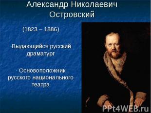 Александр Николаевич Островский(1823 – 1886)Выдающийся русский драматург Основоп