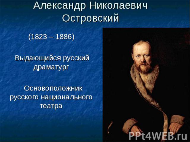 Александр Николаевич Островский(1823 – 1886)Выдающийся русский драматург Основоположник русского национального театра