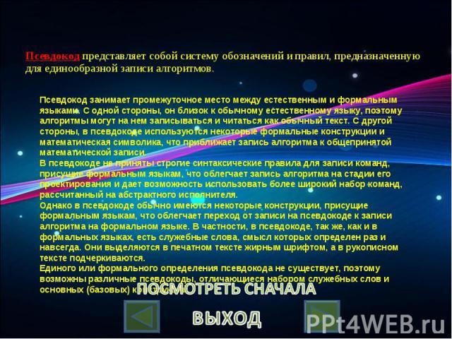 Псевдокод представляет собой систему обозначений и правил, предназначенную для единообразной записи алгоритмов. Псевдокод занимает промежуточное место между естественным и формальным языками. С одной стороны, он близок к обычному естественному языку…