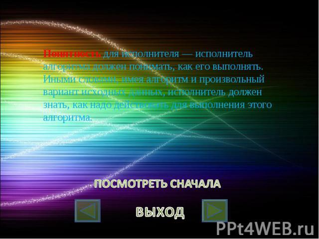 Понятность для исполнителя — исполнитель алгоритма должен понимать, как его выполнять. Иными словами, имея алгоритм и произвольный вариант исходных данных, исполнитель должен знать, как надо действовать для выполнения этого алгоритма.
