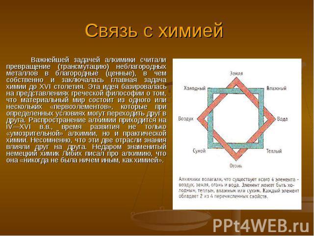 Связь с химией Важнейшей задачей алхимики считали превращение (трансмутацию) неблагородных металлов в благородные (ценные), в чем собственно и заключалась главная задача химии до XVI столетия. Эта идея базировалась на представлениях греческой филосо…