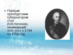 Первым оренбургским губернатором стал И.И.Неплюев, занимавший этот пост с 1744 п