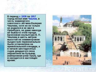 В период с 1938 по 1957 город носил имя Чкалов, в честь знаменитого советского л