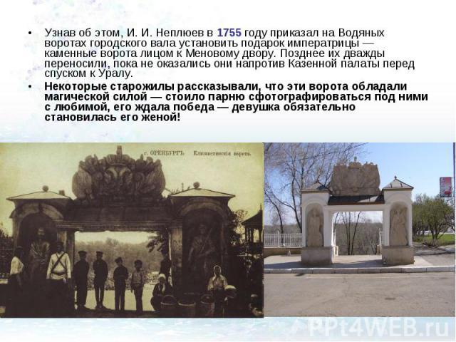 Узнав об этом, И. И. Неплюев в 1755 году приказал на Водяных воротах городского вала установить подарок императрицы — каменные ворота лицом к Меновому двору. Позднее их дважды переносили, пока не оказались они напротив Казенной палаты перед спуском …
