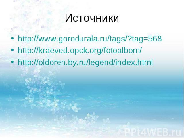 Источникиhttp://www.gorodurala.ru/tags/?tag=568http://kraeved.opck.org/fotoalbom/http://oldoren.by.ru/legend/index.html