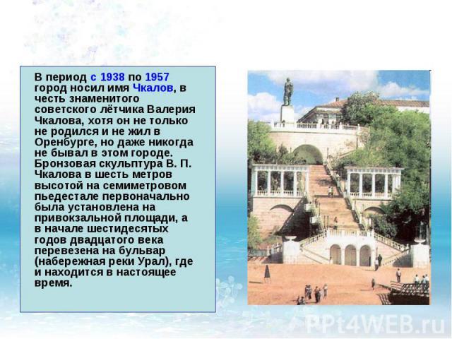 В период с 1938 по 1957 город носил имя Чкалов, в честь знаменитого советского лётчика Валерия Чкалова, хотя он не только не родился и не жил в Оренбурге, но даже никогда не бывал в этом городе. Бронзовая скульптура В. П. Чкалова в шесть метров высо…