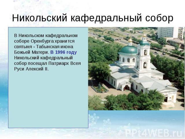 Никольский кафедральный соборВ Никольском кафедральном соборе Оренбурга хранится святыня - Табынская икона Божьей Матери. В 1996 году Никольский кафедральный собор посещал Патриарх Всея Руси Алексий II.