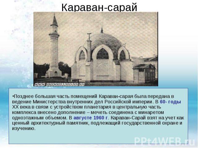 Караван-сарайПозднее большая часть помещений Караван-сарая была передана в ведение Министерства внутренних дел Российской империи. В 60- годы XX века в связи с устройством планетария в центральную часть комплекса внесено дополнение – мечеть соединен…