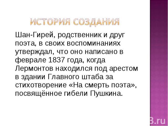 История созданияШан-Гирей, родственник и друг поэта, в своих воспоминаниях утверждал, что оно написано в феврале 1837 года, когда Лермонтов находился под арестом в здании Главного штаба за стихотворение «На смерть поэта», посвящённое гибели Пушкина.
