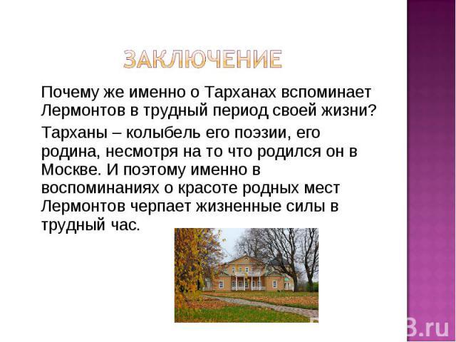 ЗаключениеПочему же именно о Тарханах вспоминает Лермонтов в трудный период своей жизни?Тарханы – колыбель его поэзии, его родина, несмотря на то что родился он в Москве. И поэтому именно в воспоминаниях о красоте родных мест Лермонтов черпает жизне…