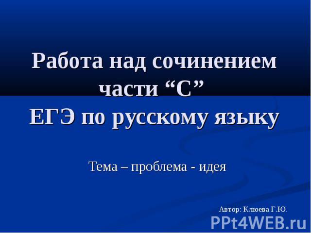 """Работа над сочинением части """"С"""" ЕГЭ по русскому языку Тема – проблема - идея"""