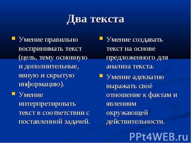 Два текстаУмение правильно воспринимать текст (цель, тему основную и дополнительные, явную и скрытую информацию).Умение интерпретировать текст в соответствии с поставленной задачей.Умение создавать текст на основе предложенного для анализа текста.Ум…