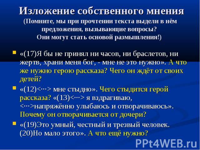 Изложение собственного мнения(Помните, мы при прочтении текста выдели в нём предложения, вызывающие вопросы? Они могут стать основой размышления!) «(17)Я бы не принял ни часов, ни браслетов, ни жертв, храни меня бог, - мне не это нужно». А что же ну…