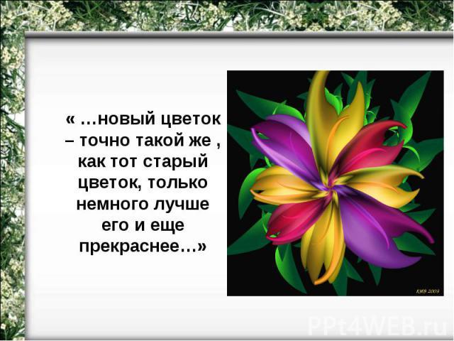 « …новый цветок – точно такой же , как тот старый цветок, только немного лучше его и еще прекраснее…»