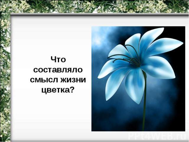 Что составляло смысл жизни цветка?