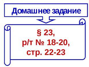 Домашнее задание§ 23, р/т № 18-20, стр. 22-23