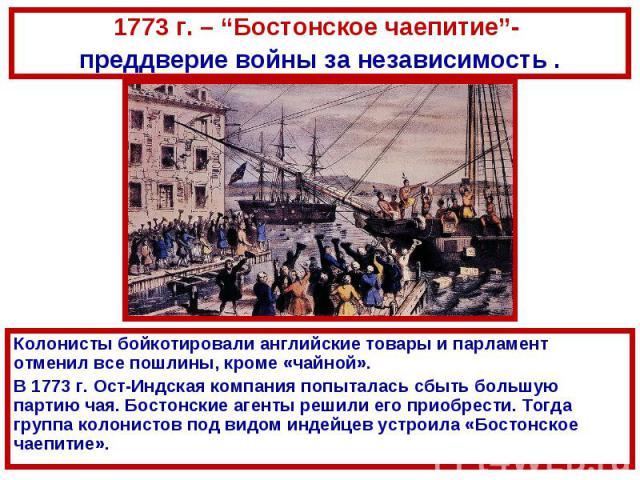 """1773 г. – """"Бостонское чаепитие""""- преддверие войны за независимость .Колонисты бойкотировали английские товары и парламент отменил все пошлины, кроме «чайной».В 1773 г. Ост-Индская компания попыталась сбыть большую партию чая. Бостонские агенты решил…"""