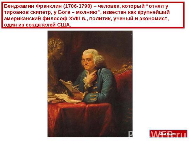 """Бенджамин Франклин (1706-1790) – человек, который """"отнял у тироанов скипетр, у Бога – молнию"""", известен как крупнейший американский философ XVIII в., политик, ученый и экономист, один из создателей США."""