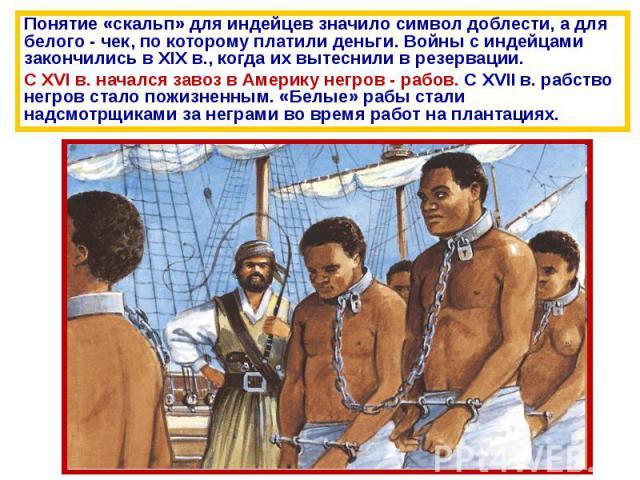 Понятие «скальп» для индейцев значило символ доблести, а для белого - чек, по которому платили деньги. Войны с индейцами закончились в XIX в., когда их вытеснили в резервации.С XVI в. начался завоз в Америку негров - рабов. С XVII в. рабство негров …
