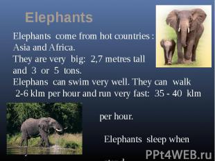 ElephantsElephants come from hot countries :Asia and Africa. They are very big: